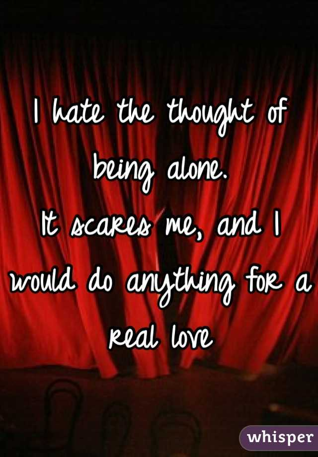 I hate the thought of being alone. It scares me, and I would do anything for a real love