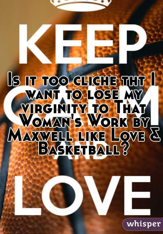 Is it too cliche tht I want to lose my virginity to That Woman's Work by Maxwell like Love & Basketball?