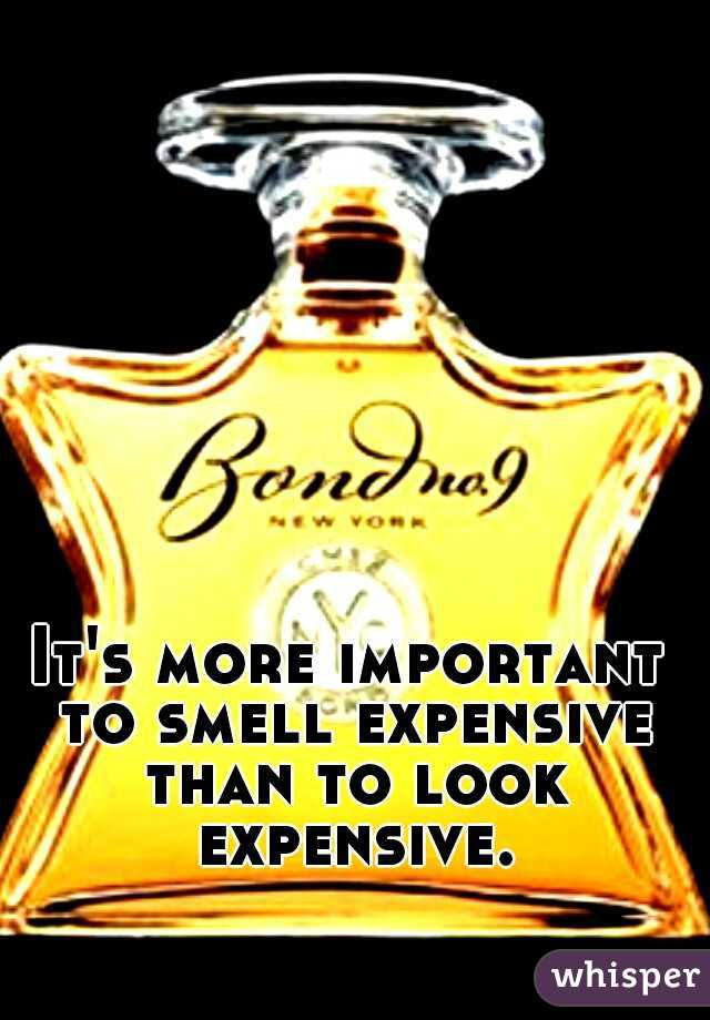 It's more important to smell expensive than to look expensive.
