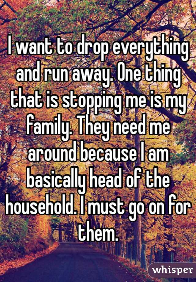I want to drop everything and run away. One thing that is stopping me is my family. They need me around because I am basically head of the household. I must go on for them.