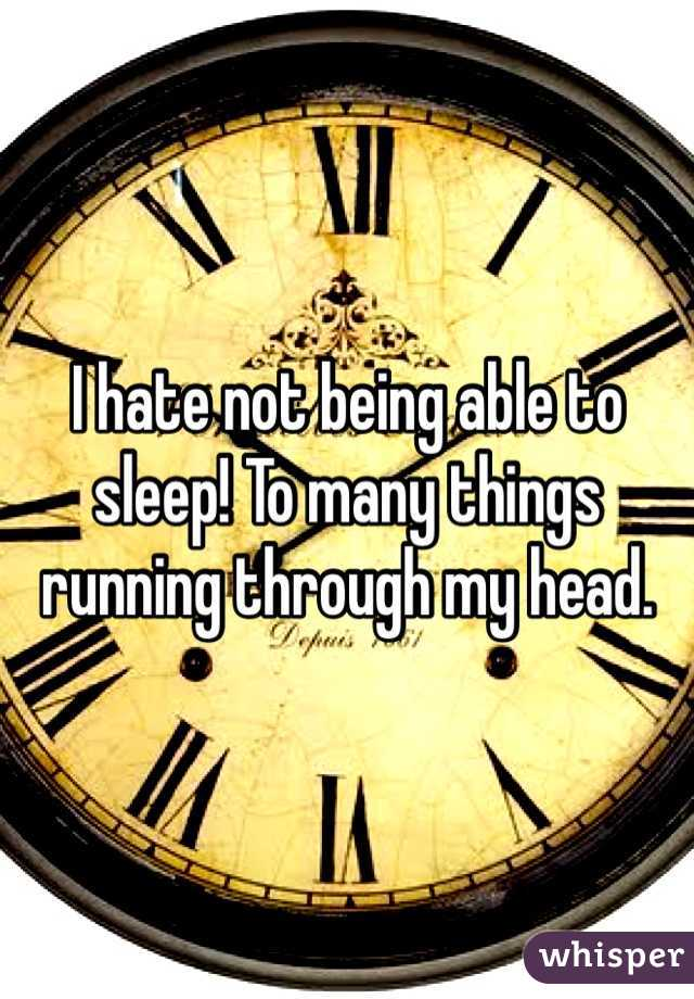 I hate not being able to sleep! To many things running through my head.
