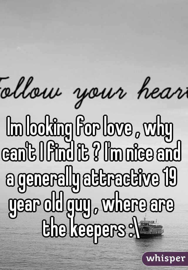 Im looking for love , why can't I find it ? I'm nice and a generally attractive 19 year old guy , where are the keepers :\