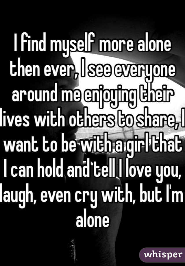 I find myself more alone then ever, I see everyone around me enjoying their lives with others to share, I want to be with a girl that I can hold and tell I love you, laugh, even cry with, but I'm alone