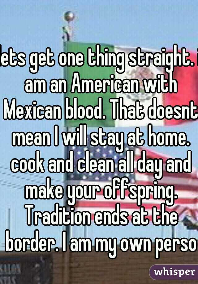 lets get one thing straight. i am an American with Mexican blood. That doesnt mean I will stay at home. cook and clean all day and make your offspring. Tradition ends at the border. I am my own person