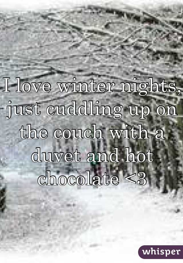 I love winter nights, just cuddling up on the couch with a duvet and hot chocolate <3