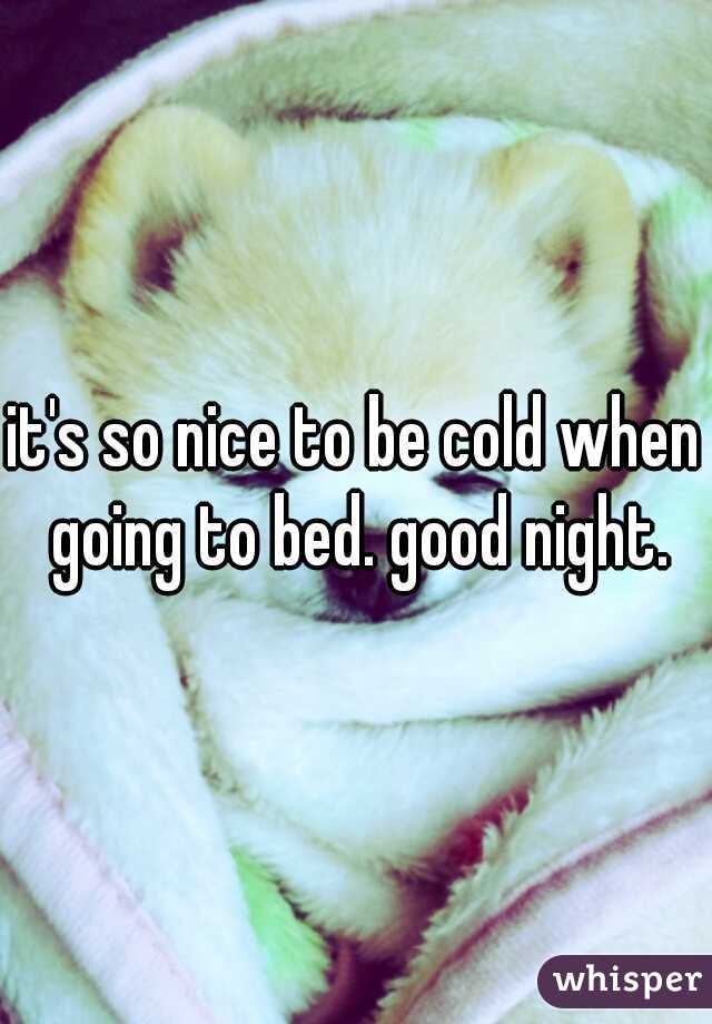 it's so nice to be cold when going to bed. good night.
