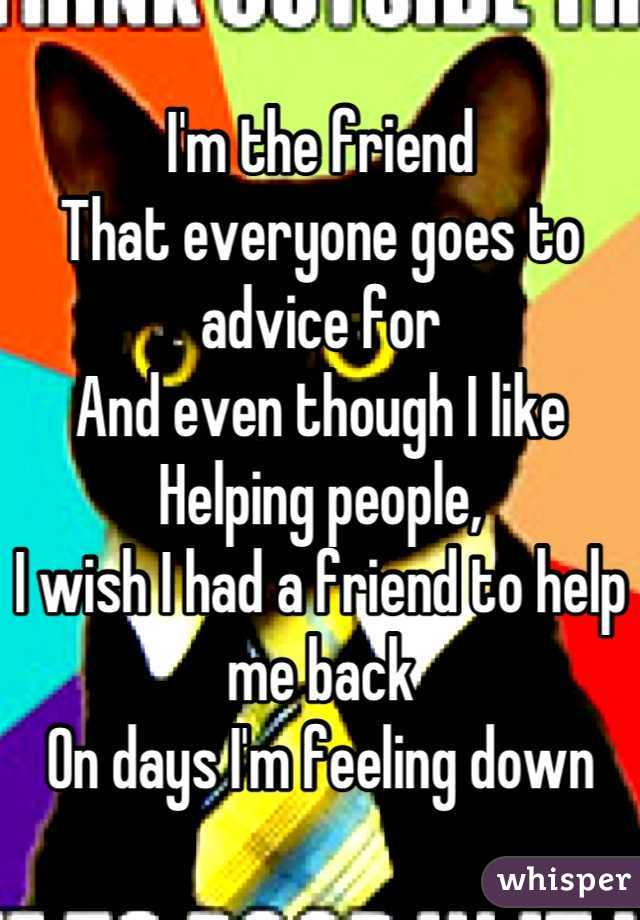 I'm the friend That everyone goes to advice for And even though I like Helping people, I wish I had a friend to help me back On days I'm feeling down