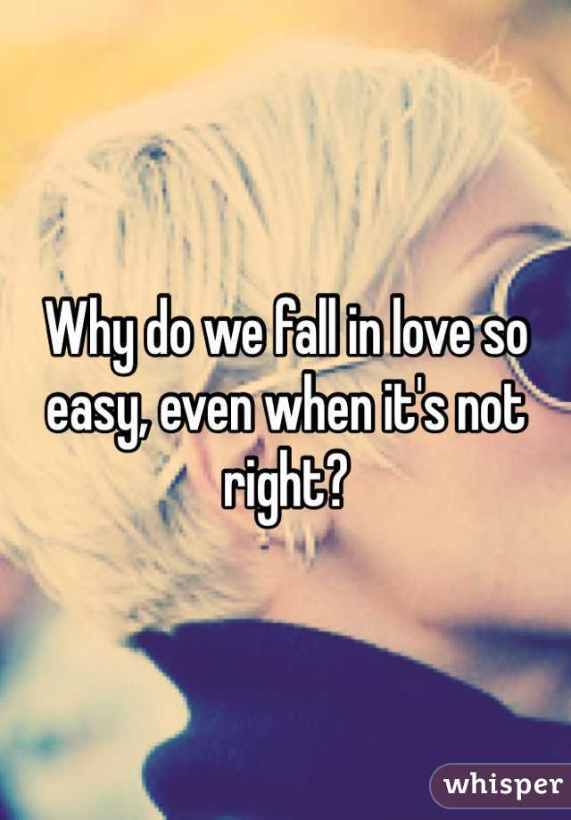 Why do we fall in love so easy, even when it's not right?