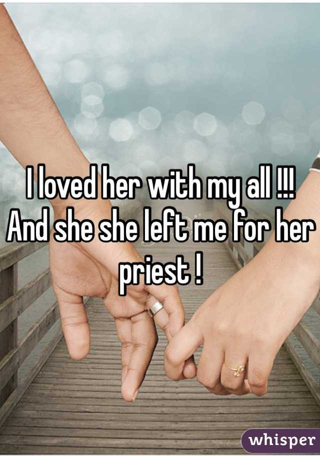 I loved her with my all !!! And she she left me for her priest !