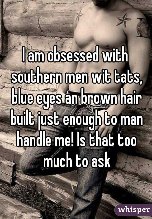 I am obsessed with southern men wit tats, blue eyes an brown hair built just enough to man handle me! Is that too much to ask