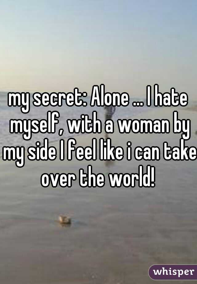 my secret: Alone ... I hate myself, with a woman by my side I feel like i can take over the world!