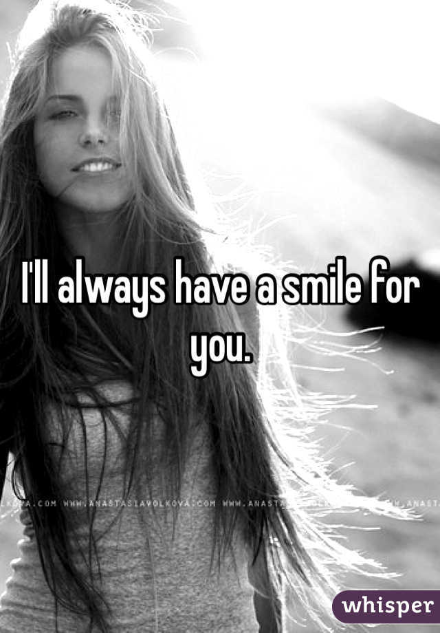 I'll always have a smile for you.