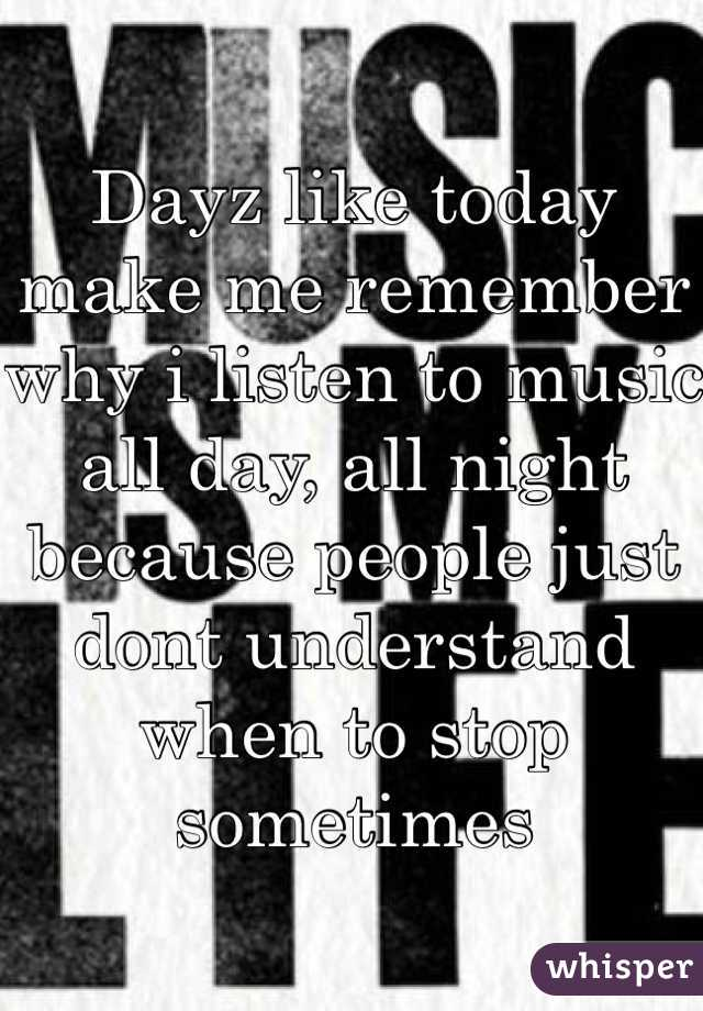 Dayz like today make me remember why i listen to music all day, all night because people just dont understand when to stop sometimes