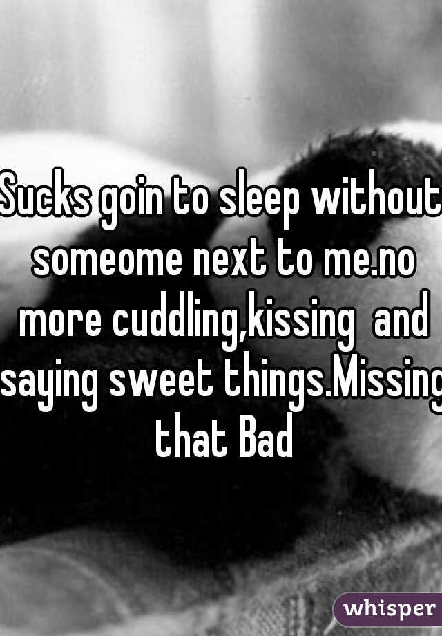 Sucks goin to sleep without someome next to me.no more cuddling,kissing  and saying sweet things.Missing that Bad