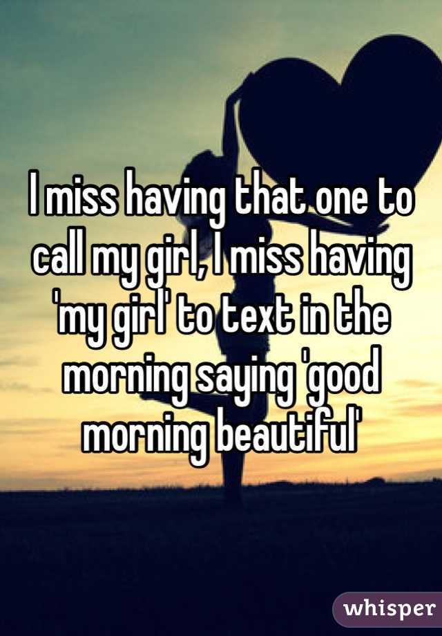 I miss having that one to call my girl, I miss having 'my girl' to text in the morning saying 'good morning beautiful'
