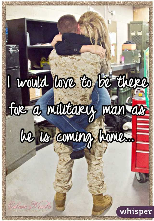 I would love to be there for a military man as he is coming home...