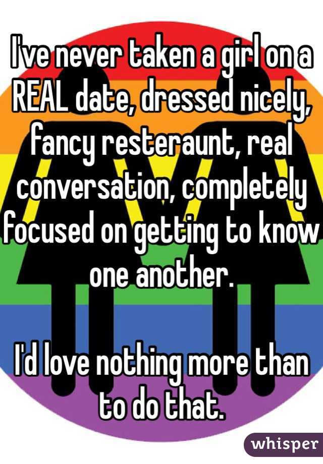 I've never taken a girl on a REAL date, dressed nicely, fancy resteraunt, real conversation, completely focused on getting to know one another.   I'd love nothing more than to do that.