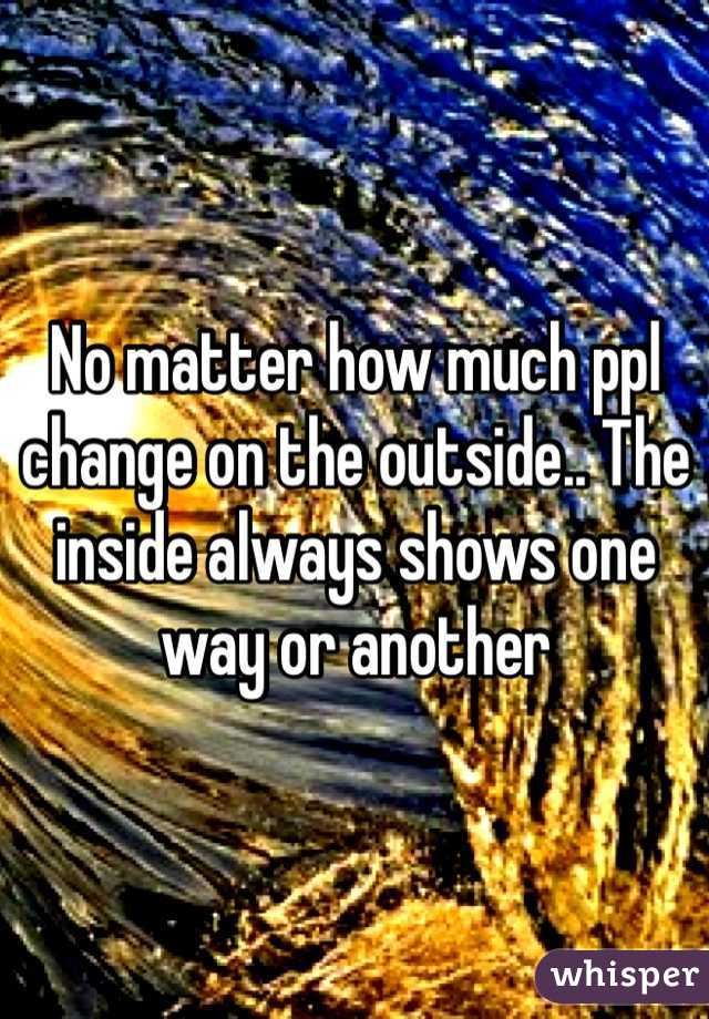 No matter how much ppl change on the outside.. The inside always shows one way or another