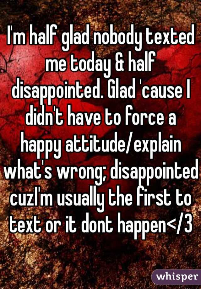 I'm half glad nobody texted me today & half disappointed. Glad 'cause I didn't have to force a happy attitude/explain what's wrong; disappointed cuzI'm usually the first to text or it dont happen</3