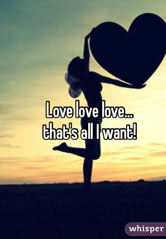 Love love love...  that's all I want!
