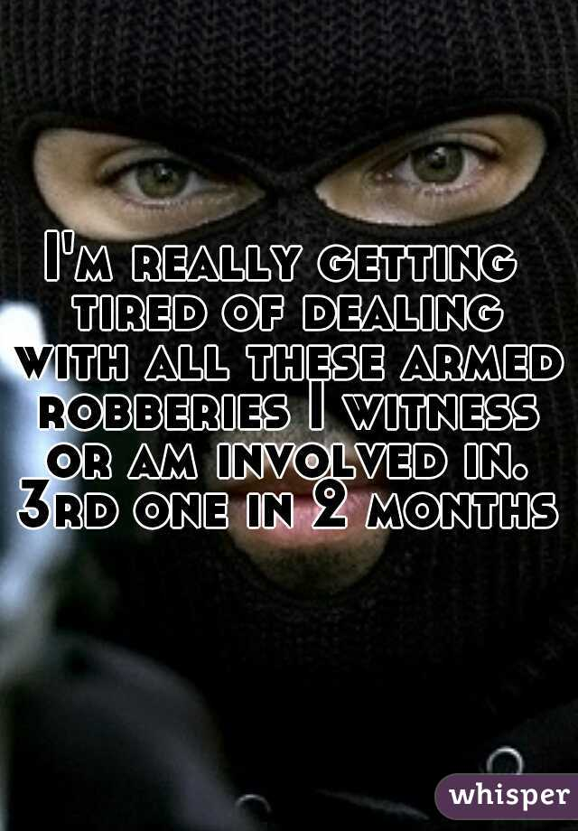 I'm really getting tired of dealing with all these armed robberies I witness or am involved in. 3rd one in 2 months