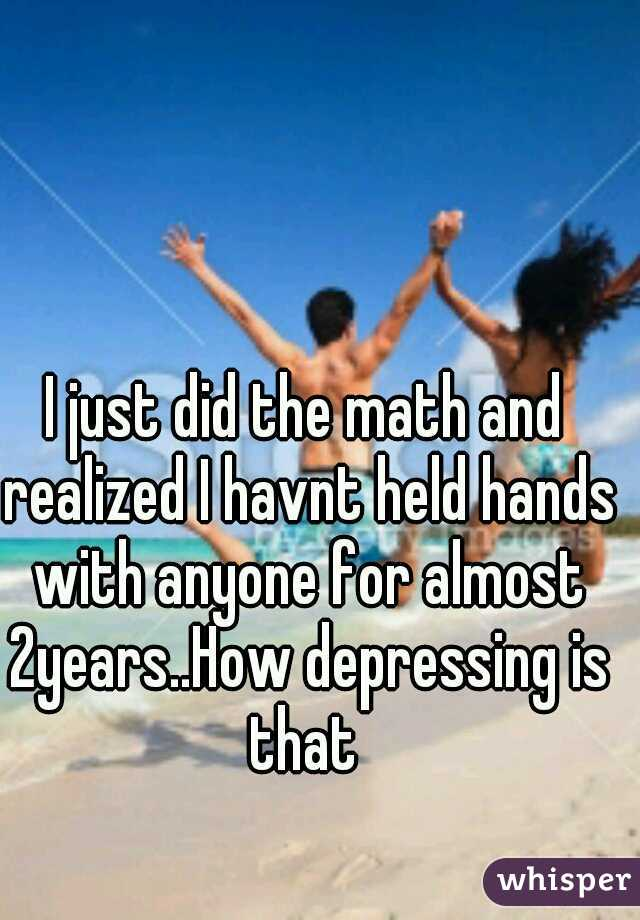 I just did the math and realized I havnt held hands with anyone for almost 2years..How depressing is that