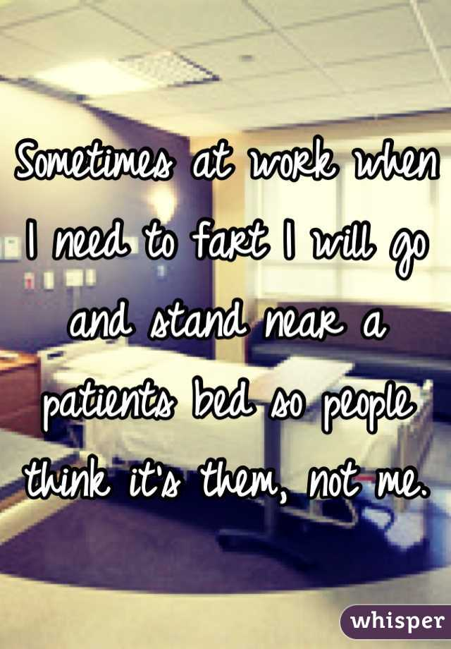 Sometimes at work when I need to fart I will go and stand near a patients bed so people think it's them, not me.