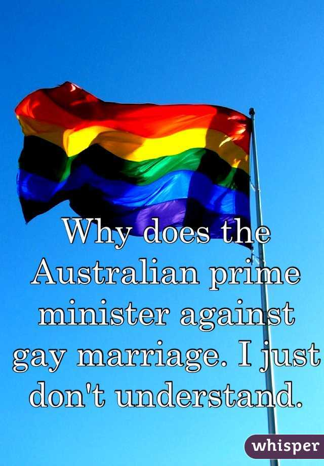 Why does the Australian prime minister against gay marriage. I just don't understand.