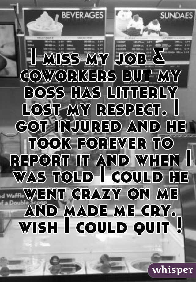 I miss my job & coworkers but my boss has litterly lost my respect. I got injured and he took forever to report it and when I was told I could he went crazy on me and made me cry. wish I could quit !