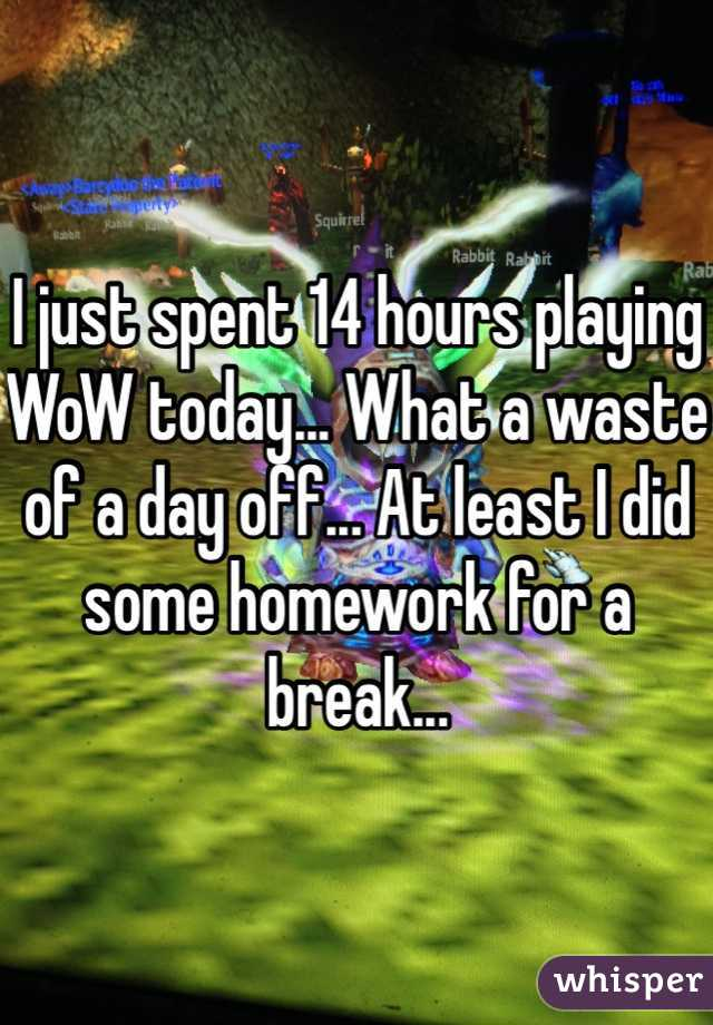 I just spent 14 hours playing WoW today... What a waste of a day off... At least I did some homework for a break...