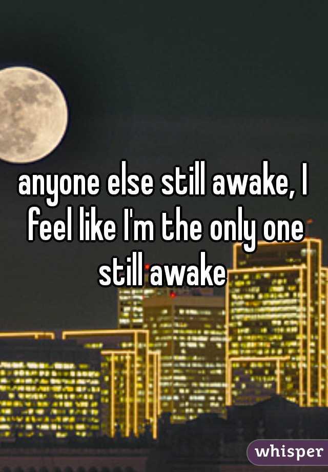 anyone else still awake, I feel like I'm the only one still awake