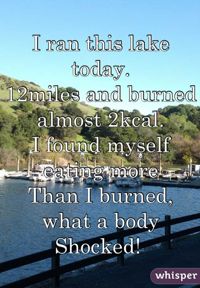 I ran this lake today.  12miles and burned almost 2kcal. I found myself eating more Than I burned, what a body Shocked!