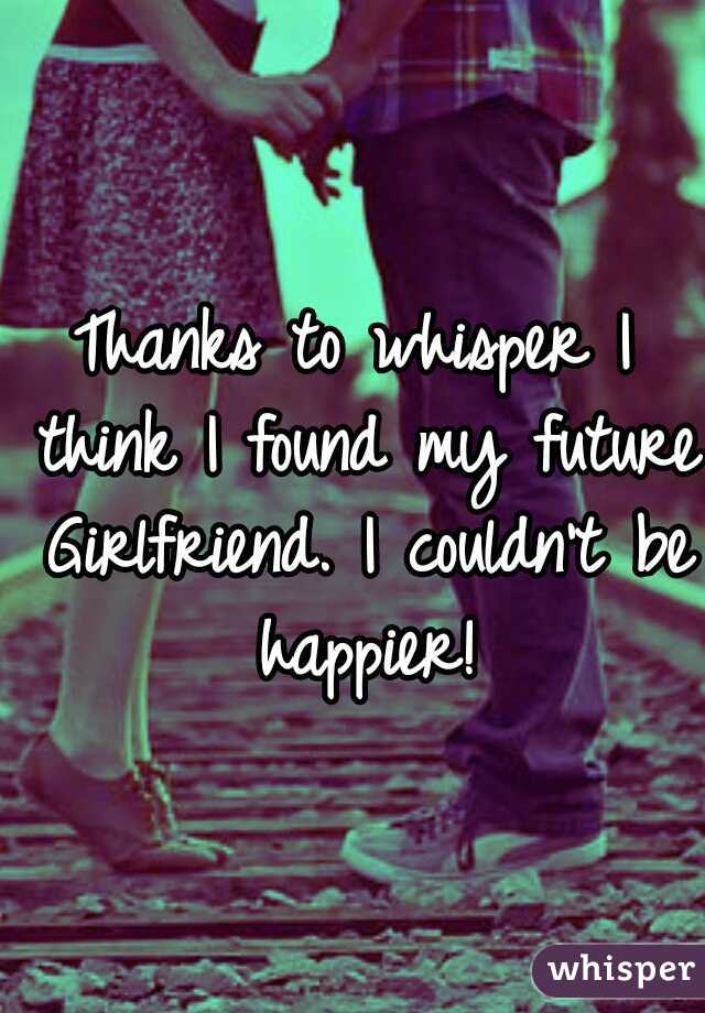 Thanks to whisper I think I found my future Girlfriend. I couldn't be happier!