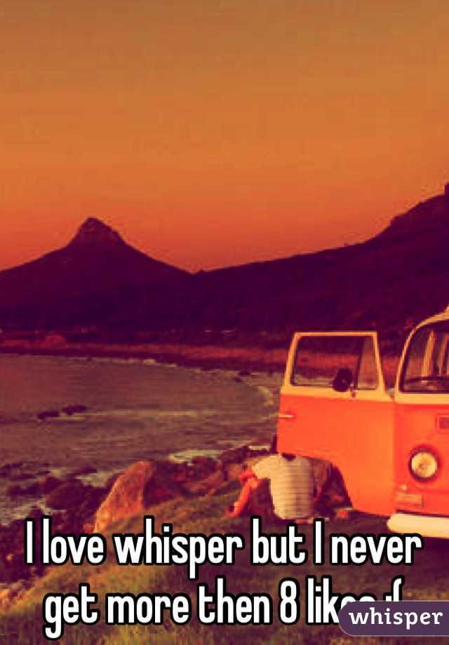 I love whisper but I never get more then 8 likes :(