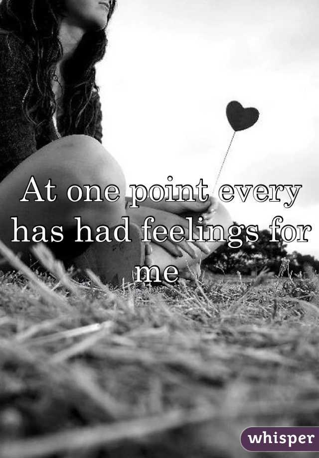 At one point every has had feelings for me