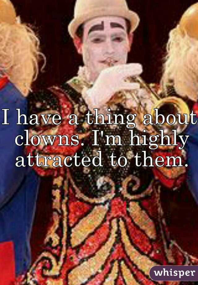 I have a thing about clowns. I'm highly attracted to them.