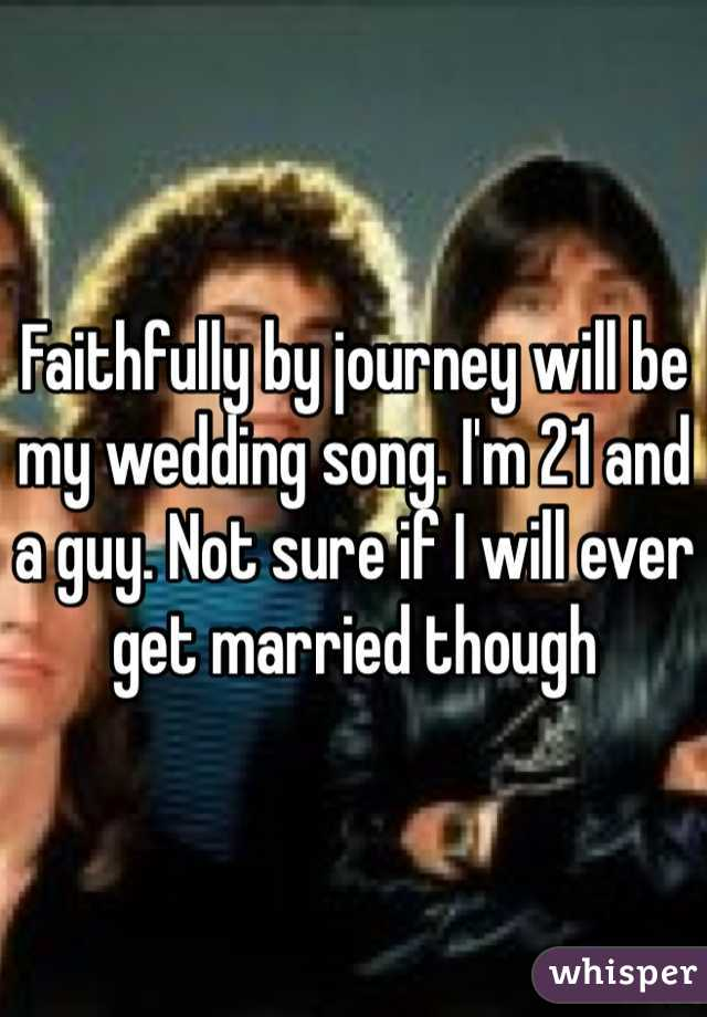 Faithfully by journey will be my wedding song. I'm 21 and a guy. Not sure if I will ever get married though