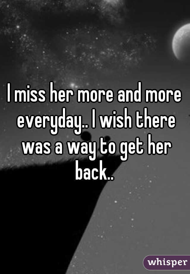 I miss her more and more everyday.. I wish there was a way to get her back..