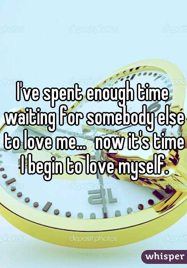 I've spent enough time waiting for somebody else to love me... now it's time I begin to love myself.