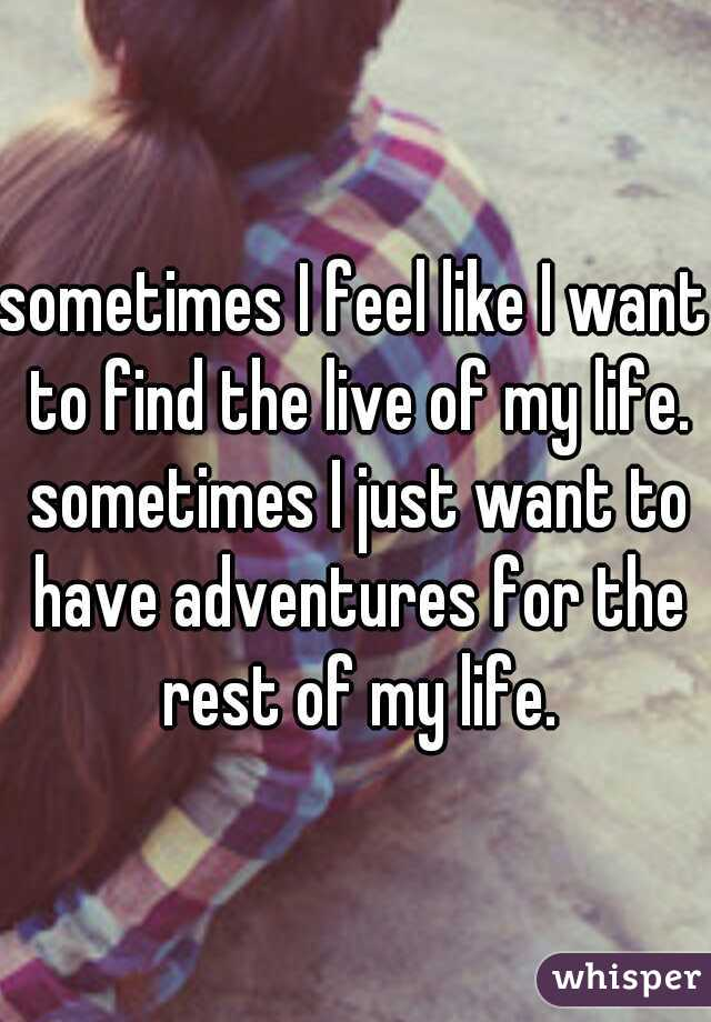 sometimes I feel like I want to find the live of my life. sometimes I just want to have adventures for the rest of my life.