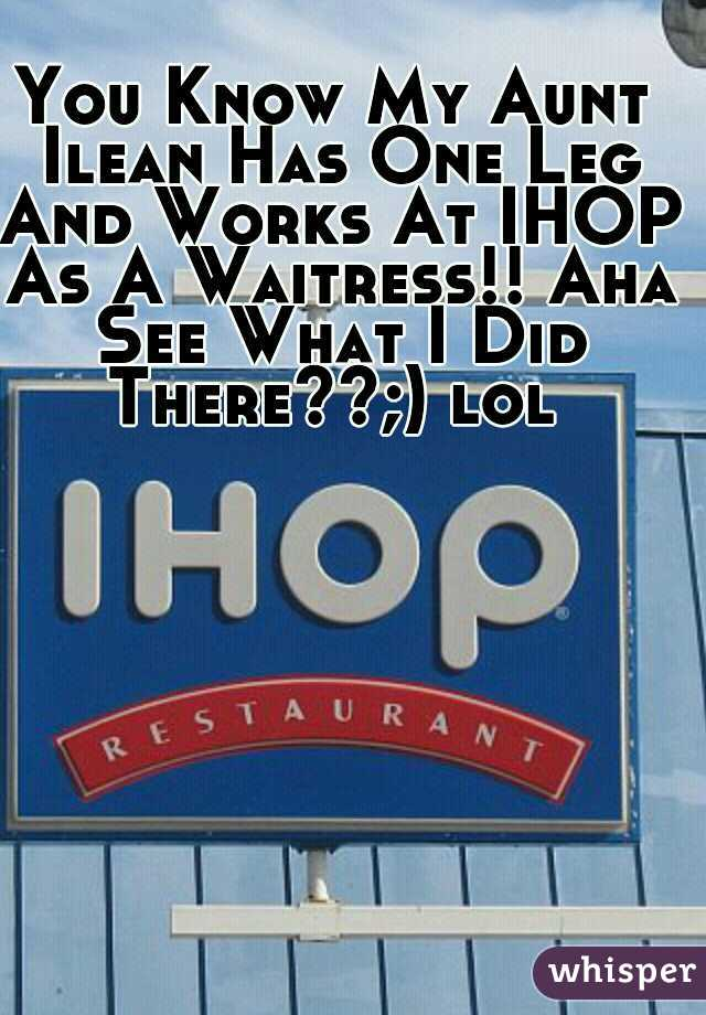 You Know My Aunt Ilean Has One Leg And Works At IHOP As A Waitress!! Aha See What I Did There??;) lol