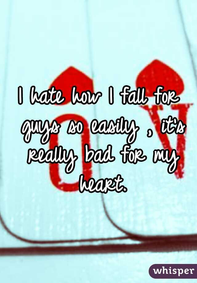 I hate how I fall for guys so easily , it's really bad for my heart.
