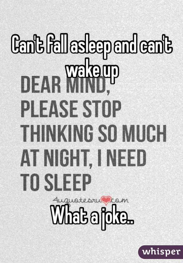 Can't fall asleep and can't wake up       What a joke..