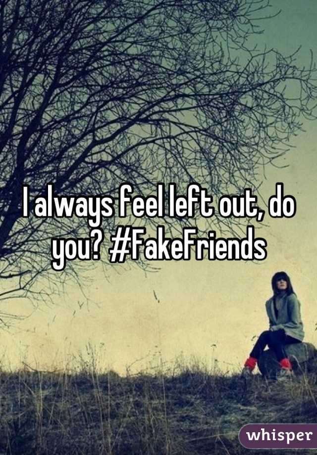 I always feel left out, do you? #FakeFriends