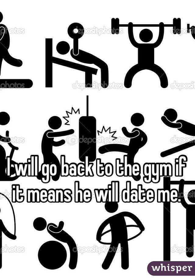 I will go back to the gym if it means he will date me.