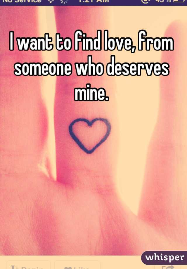 I want to find love, from someone who deserves mine.