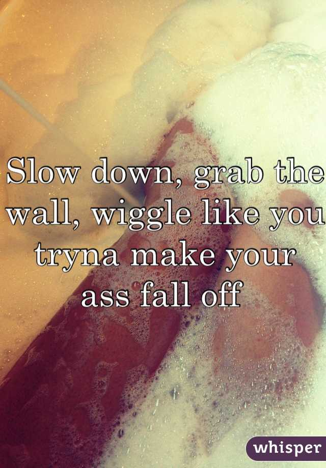 Slow down, grab the wall, wiggle like you tryna make your ass fall off