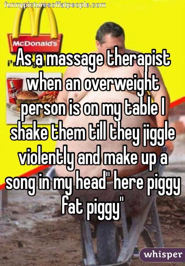 "As a massage therapist when an overweight person is on my table I shake them till they jiggle violently and make up a song in my head"" here piggy fat piggy"""