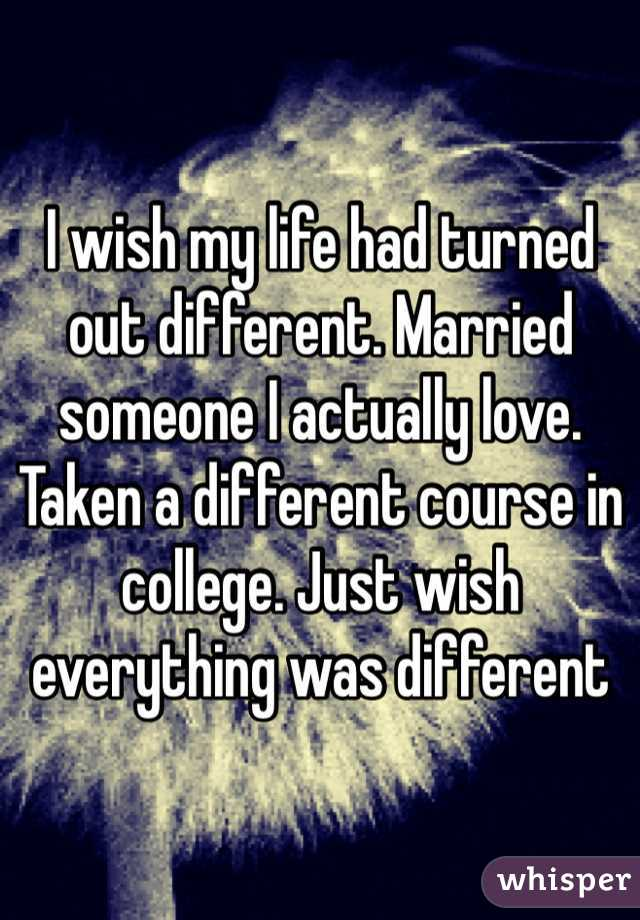 I wish my life had turned out different. Married someone I actually love. Taken a different course in college. Just wish everything was different