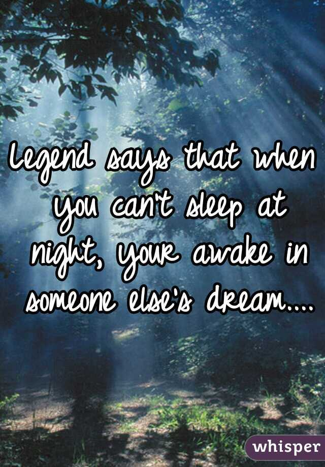 Legend says that when you can't sleep at night, your awake in someone else's dream....